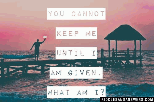 You cannot keep me until I am given.  What am I?