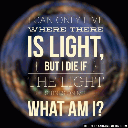 I can only live where there is light, but I die if the light shines on me.