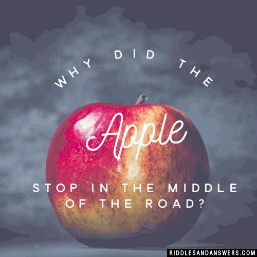 Why did the apple stop in the middle of the road?