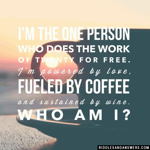 I'm the one person who does the work of twenty for free. I'm powered by love, fueled by coffee and sustained by wine. Who am I?