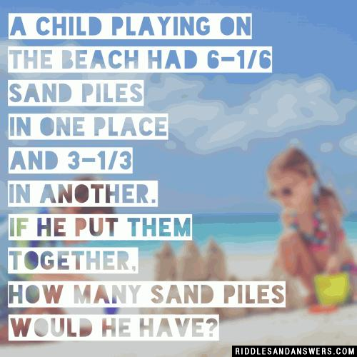 A child playing on the beach had 6-1/6 sand piles in one place and 3-1/3 in another. If he put them together, how many sand piles would he have?
