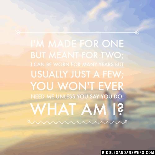 I'm made for one but meant for two;