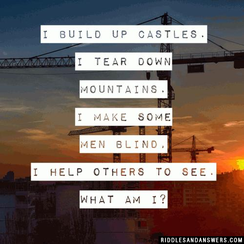 I build up castles. I tear down mountains. I make some men blind, I help others to see. What am I?