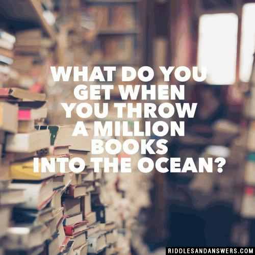 What do you get when you throw a million books into the ocean?