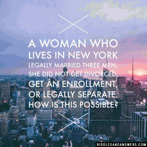 A woman who lives in New York legally married three men, she did not get divorced, get an enrollment, or legally separate.