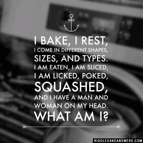 I bake, I rest, I come in different shapes, sizes, and types. I am eaten, I am sliced, I am licked, poked, squashed, and I have a man and woman on my head. What am I?