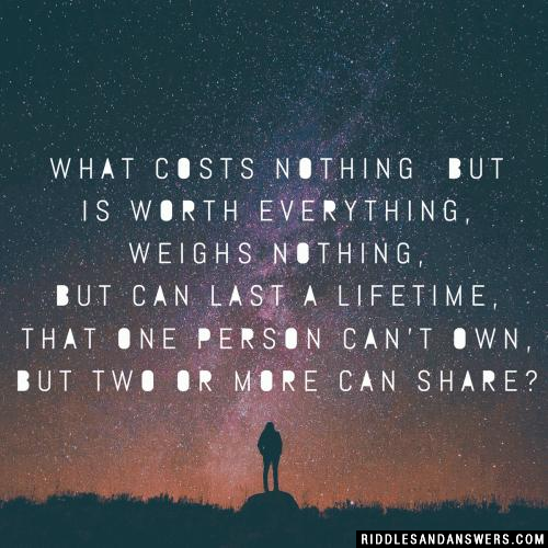 What costs nothing but is worth everything, weighs nothing, but can last a lifetime, that one person can't own, but two or more can share?