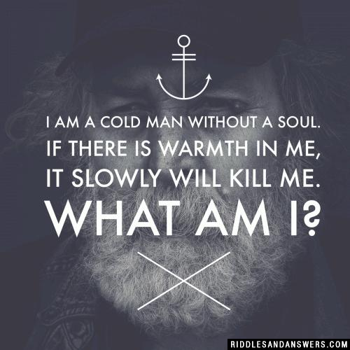 I am a cold man without a soul. If there is warmth in me, it slowly will kill me. What am I?