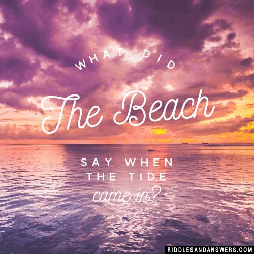 What did the beach say when the tide came in?