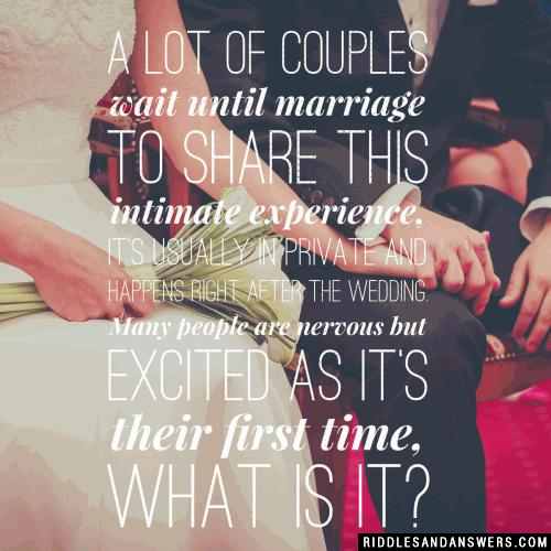 A lot of couples wait until marriage to share this intimate experience, it's usually in private and happens right after the wedding. Many people are nervous but excited as it's their first time, what is it?