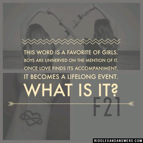 This word is a favorite of girls Boys are unnerved on the mention of it Once love finds its accompaniment It becomes a lifelong event. What is it?