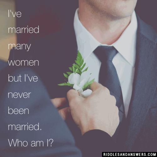 I've married many women but I've never been married. Who am I?