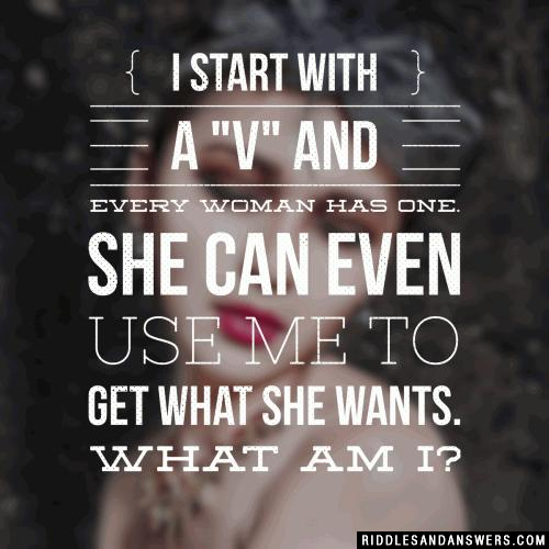 I start with a v and every woman has one. She can even use me to get what she wants. What am I?