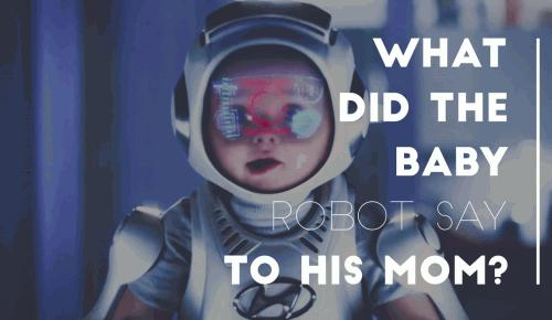 What did the baby robot say to his mom?