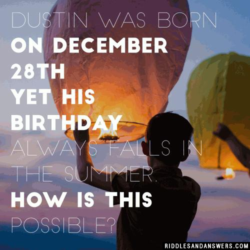 Dustin was born on December 28th yet his birthday always falls in the summer. How is this possible?