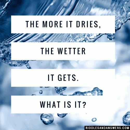 The more it dries, the wetter it gets. What is it?