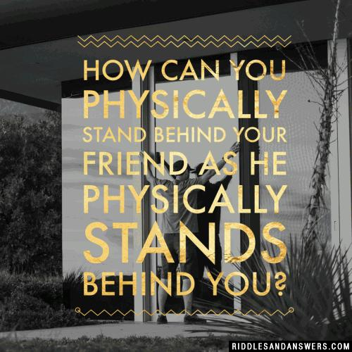 How can you physically stand behind your friend as he physically stands behind you?