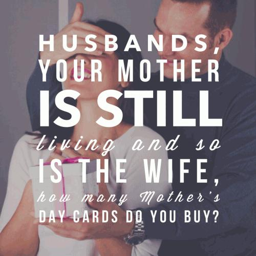 Husbands, your mother is still living and so is the wife, how many Mother's Day cards do you buy?
