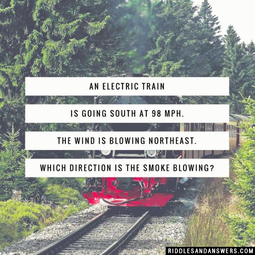 An electric train is going south at 98 mph. the wind is blowing northeast. Which direction is the smoke blowing?
