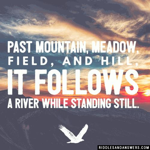 Past mountain, meadow, field, and hill, it follows a river while standing still.
