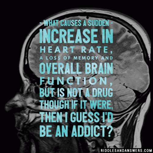What causes a sudden increase in heart rate, a loss of memory and overall brain function, but is not a drug though if it were, then I guess I'd be an addict?