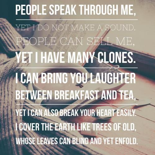 People speak through me, yet I do not make a sound. People can sell me, yet I have many clones. I can bring you laughter between breakfast and tea, Yet I can also break your heart easily. I cover the earth like trees of old, Whose leaves can blind and yet enfold.
