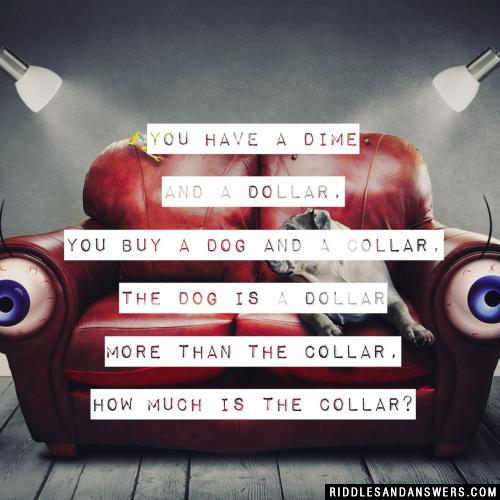 You have a dime and a dollar, you buy a dog and a collar, the dog is a dollar more than the collar, how much is the collar?