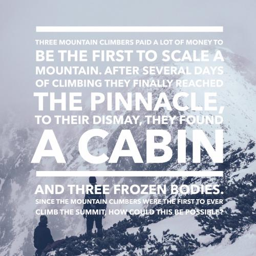 Three mountain climbers paid a lot of money to be the first to scale a mountain. After several days of climbing they finally reached the pinnacle, to their dismay, they found a cabin and three frozen bodies. Since the mountain climbers were the first to ever climb