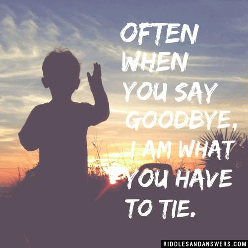 Often when you say goodbye, I am what you have to tie.