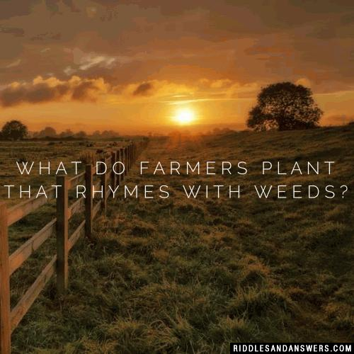 What do farmers plant that rhymes with weeds?