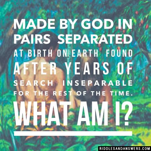 Made by God in pairs Separated at birth on Earth Found after years of search Inseparable for the rest of the time.  What am I?