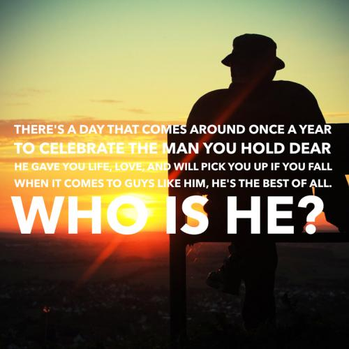 There's a day that comes around once a year To celebrate the man you hold dear He gave you life, love, and will pick you up if you fall When it comes to guys like him, he's the best of all. Who is he?