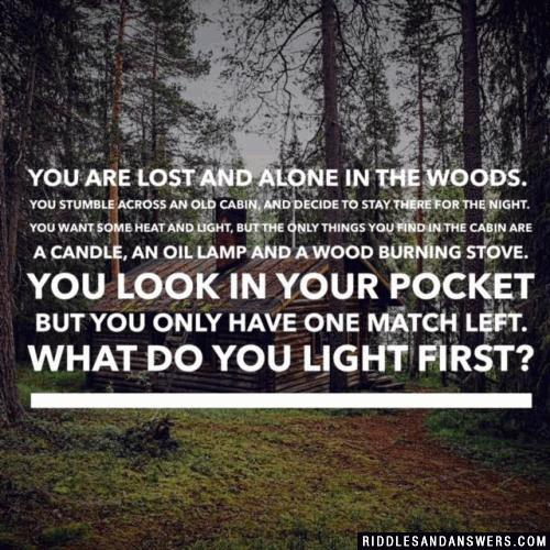 You are lost and alone in the woods. You stumble across an old cabin, and decide to stay there for the night. You want some heat and light, but the only things you find in the cabin are a candle, an oil lamp and a wood burning stove. You look in your pocket but you only have one match left. What do you light first?