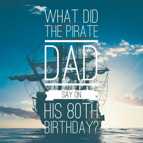 What did the pirate dad say on his 80th birthday?