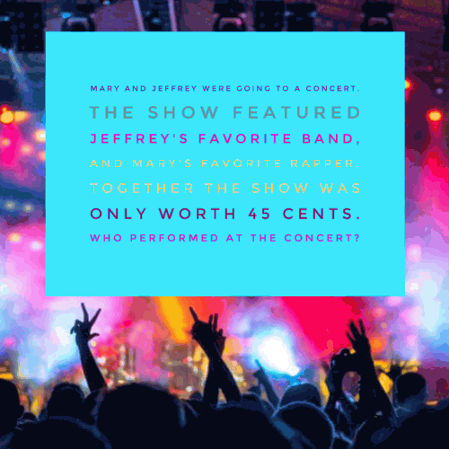 Mary and Jeffrey were going to a concert. The show featured Jeffrey's favorite band, and Mary's favorite rapper. Together the show was only worth 45 cents. Who performed at the concert?
