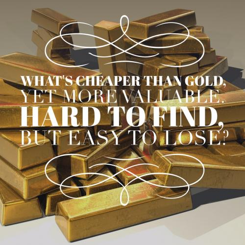 What's cheaper than gold, yet more valuable. Hard to find, but easy to lose?