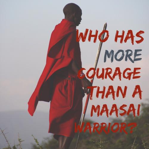 Who has more courage than a Maasai warrior?