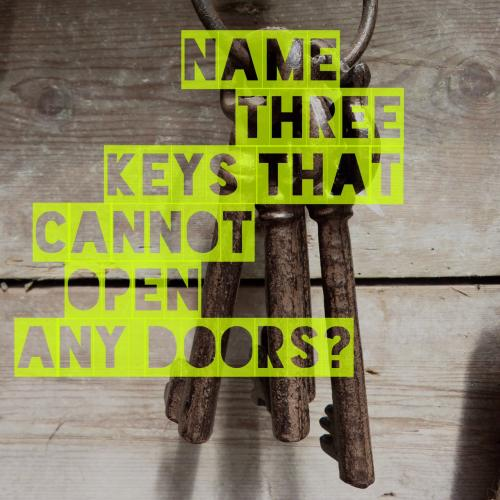 Name three keys that cannot open any doors?