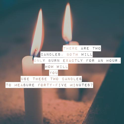 There are two candles. Both will only burn exactly for an hour. How will you use these two candles to measure forty-five minutes?