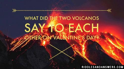 What did the two volcanos say to each other on valentine's day?