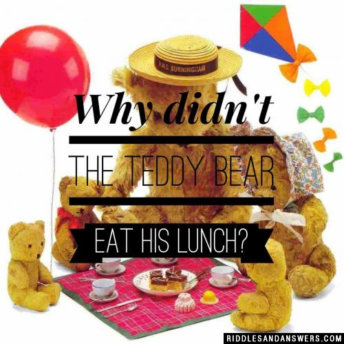 Why didn't the teddy bear eat his lunch?