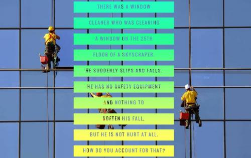 There was a window cleaner who was cleaning a window on the 25th floor of a skyscraper. He suddenly slips and falls. He has no safety equipment and nothing to soften his fall, but he is not hurt at all. How do you account for that?
