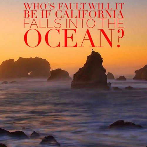 Who's fault will it be if California falls into the ocean?