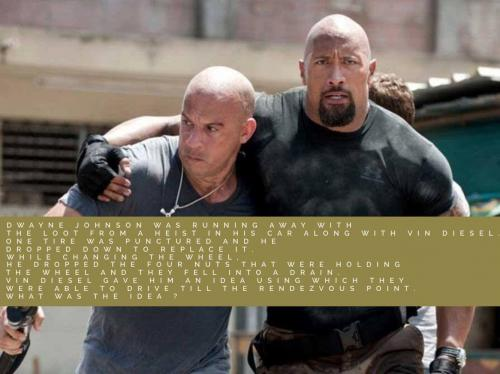 Dwayne Johnson was running away with the loot from a heist in his car along with Vin Diesel. One tire was punctured and he dropped down to replace it. While changing the wheel, he dropped the four nuts that were holding the wheel and they fell into a drain. Vin Diesel gave him an idea using which they were able to drive till the rendezvous point. 