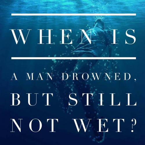 When is a man drowned, but still not wet?