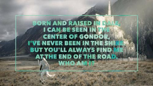 Born and raised in Dale, I can be seen in the center of Gondor, I've never been in the Shire. But you'll always find me at the end of the road. Who am I?