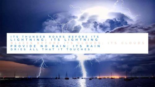 Its thunder roars before its lightning; its lightning blazes before its clouds; its clouds provide no rain; its rain dries all that it touches.