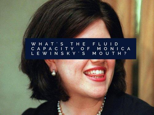 What's the fluid capacity of Monica Lewinsky's mouth?