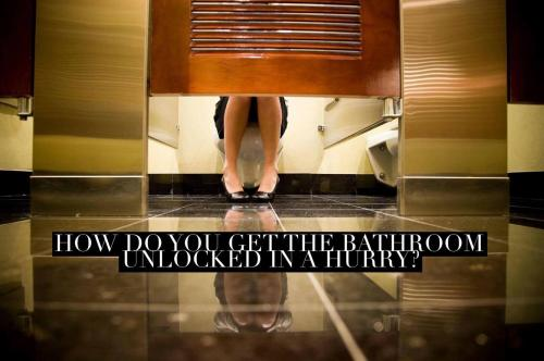 How do you get the bathroom unlocked in a hurry?