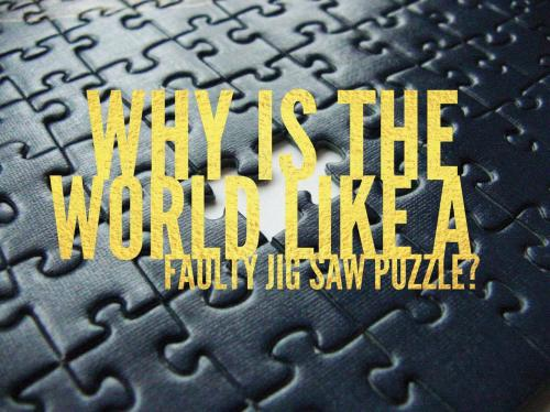 Why is the world like a faulty jig saw puzzle?